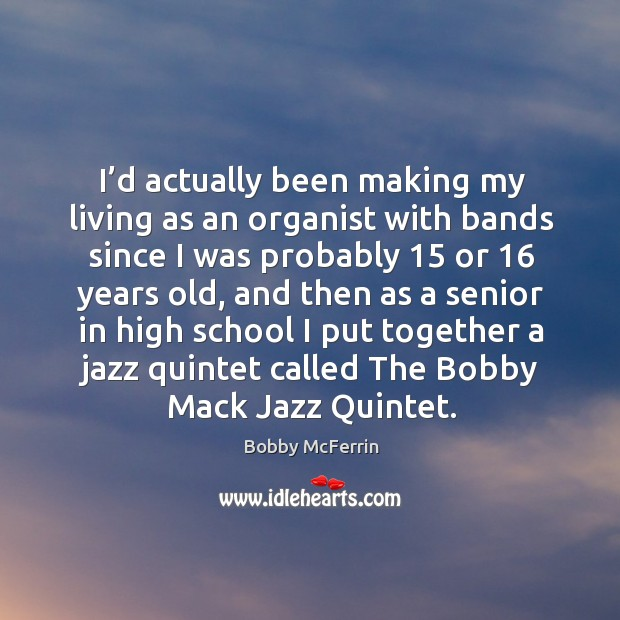 I'd actually been making my living as an organist with bands since I was probably Bobby McFerrin Picture Quote