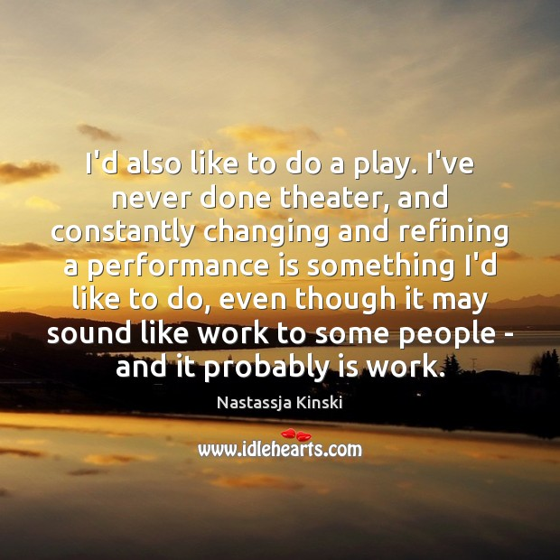I'd also like to do a play. I've never done theater, and Performance Quotes Image