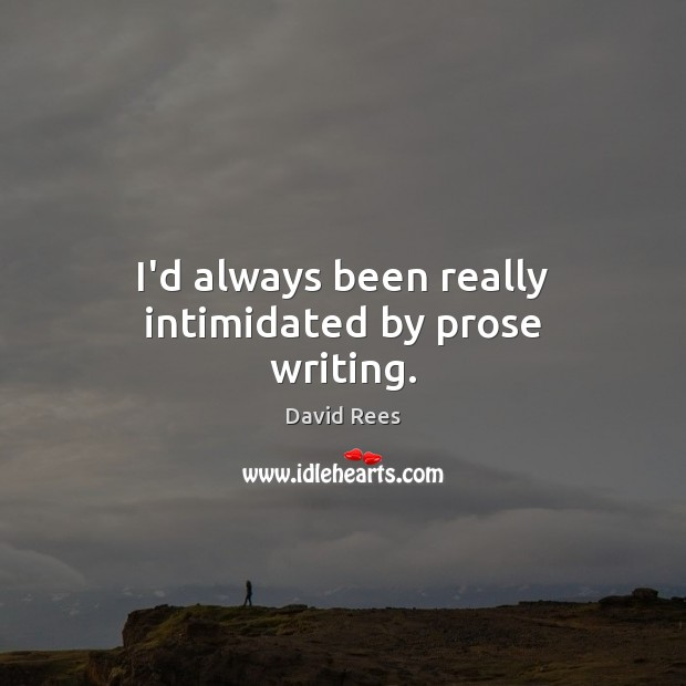 I'd always been really intimidated by prose writing. David Rees Picture Quote