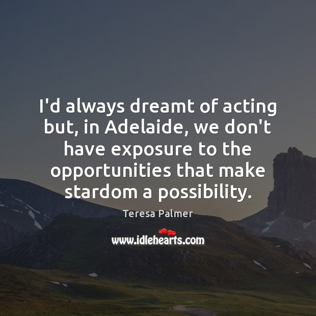 I'd always dreamt of acting but, in Adelaide, we don't have exposure Teresa Palmer Picture Quote