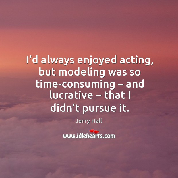 I'd always enjoyed acting, but modeling was so time-consuming – and lucrative – that I didn't pursue it. Jerry Hall Picture Quote