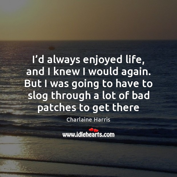 I'd always enjoyed life, and I knew I would again. But Charlaine Harris Picture Quote