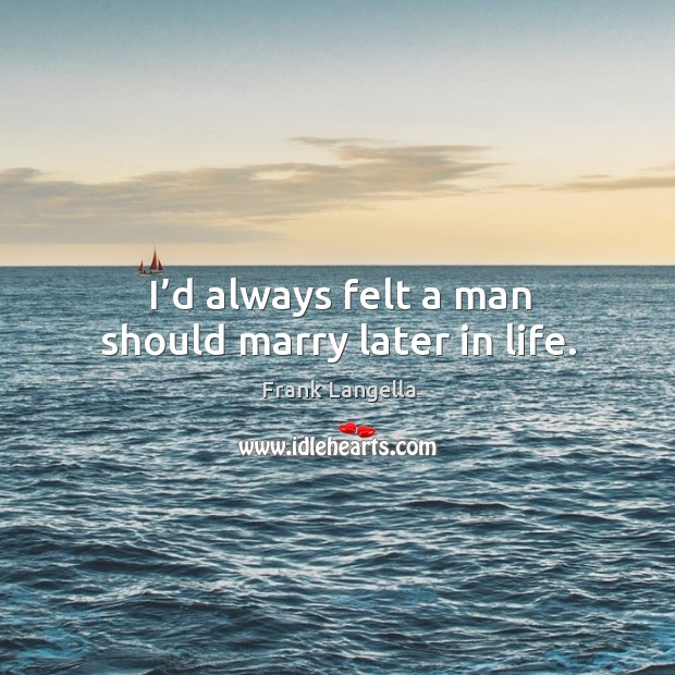 I'd always felt a man should marry later in life. Image