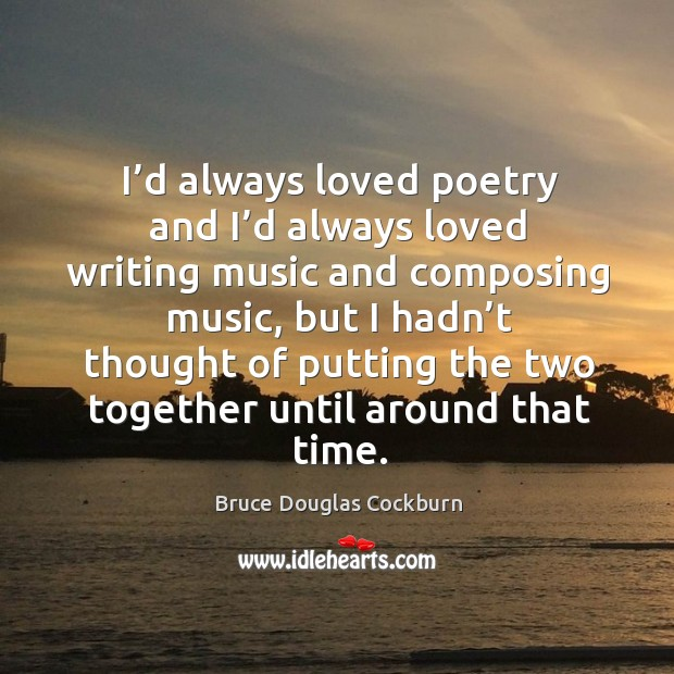 I'd always loved poetry and I'd always loved writing music and composing music Bruce Douglas Cockburn Picture Quote