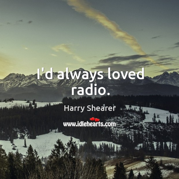 I'd always loved radio. Harry Shearer Picture Quote