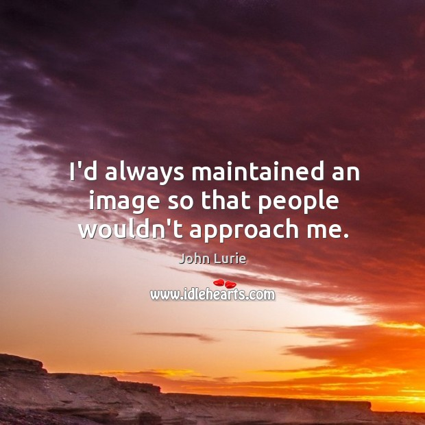 I'd always maintained an image so that people wouldn't approach me. John Lurie Picture Quote