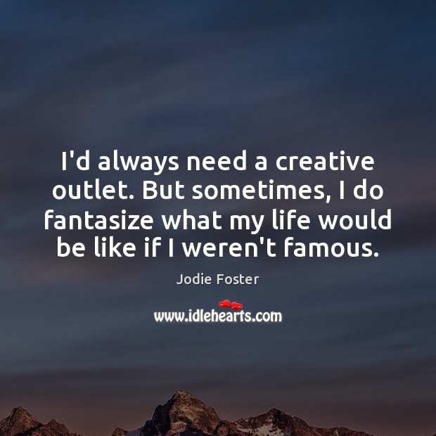 I'd always need a creative outlet. But sometimes, I do fantasize what Jodie Foster Picture Quote