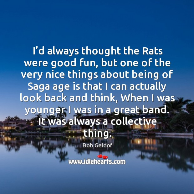 I'd always thought the rats were good fun, but one of the very nice things about being Bob Geldof Picture Quote