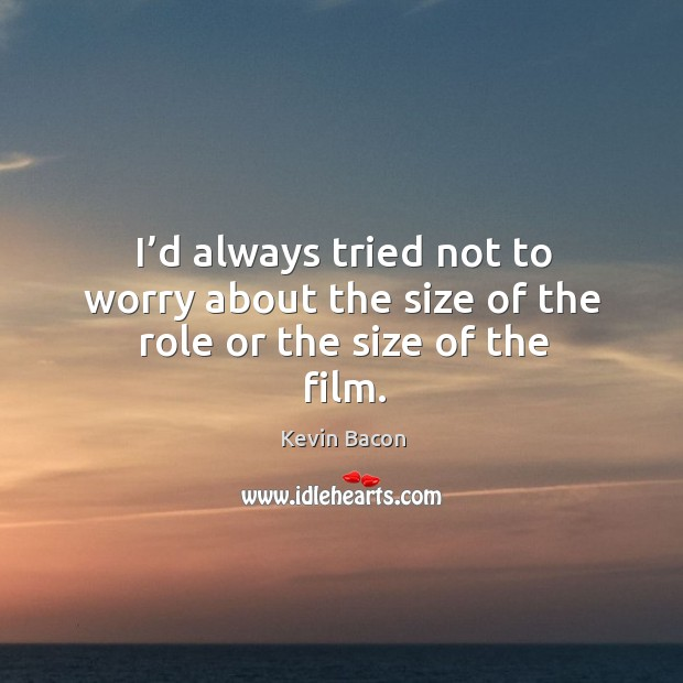I'd always tried not to worry about the size of the role or the size of the film. Image