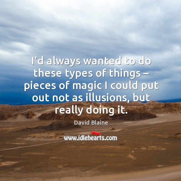I'd always wanted to do these types of things – pieces of magic I could put out not as illusions, but really doing it. Image