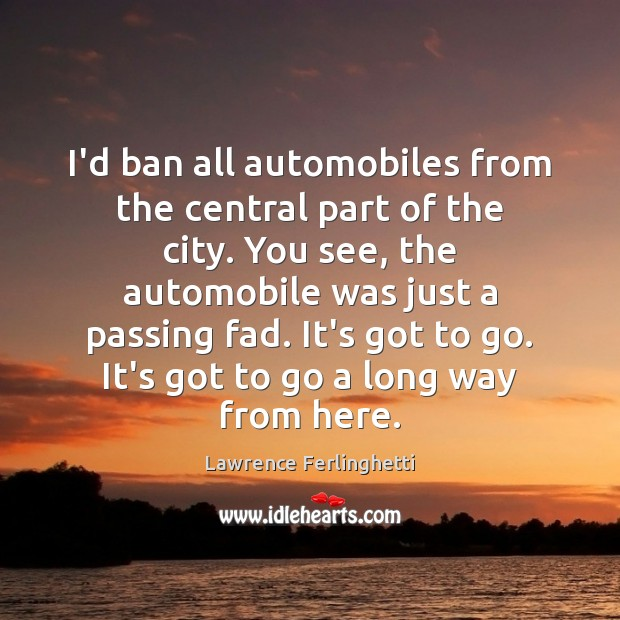 I'd ban all automobiles from the central part of the city. You Lawrence Ferlinghetti Picture Quote