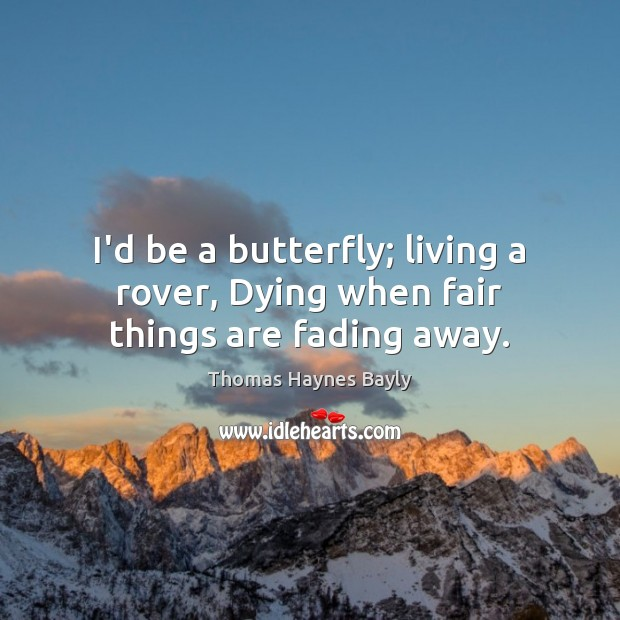I'd be a butterfly; living a rover, Dying when fair things are fading away. Image