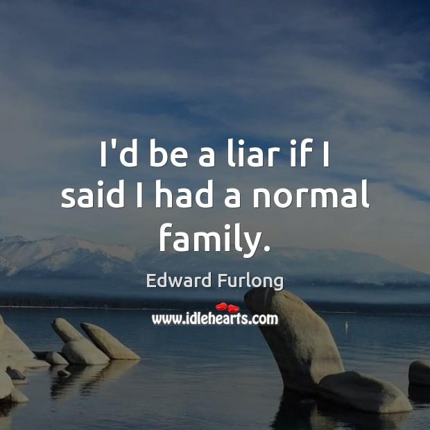 I'd be a liar if I said I had a normal family. Edward Furlong Picture Quote