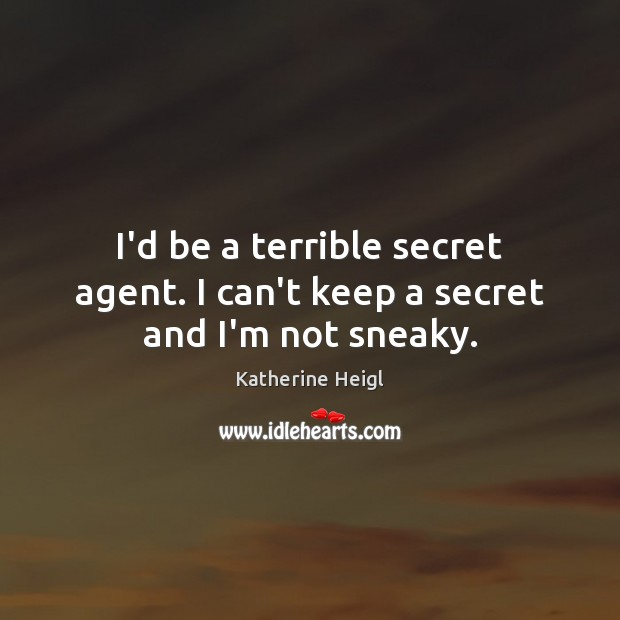 I'd be a terrible secret agent. I can't keep a secret and I'm not sneaky. Katherine Heigl Picture Quote