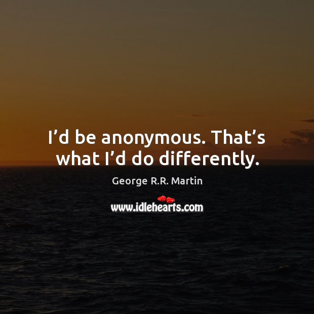 I'd be anonymous. That's what I'd do differently. George R.R. Martin Picture Quote