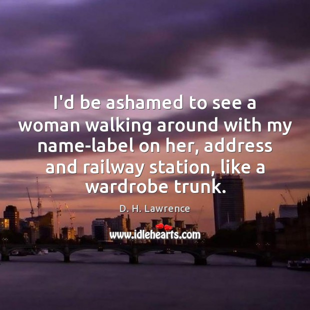 Image, I'd be ashamed to see a woman walking around with my name-label