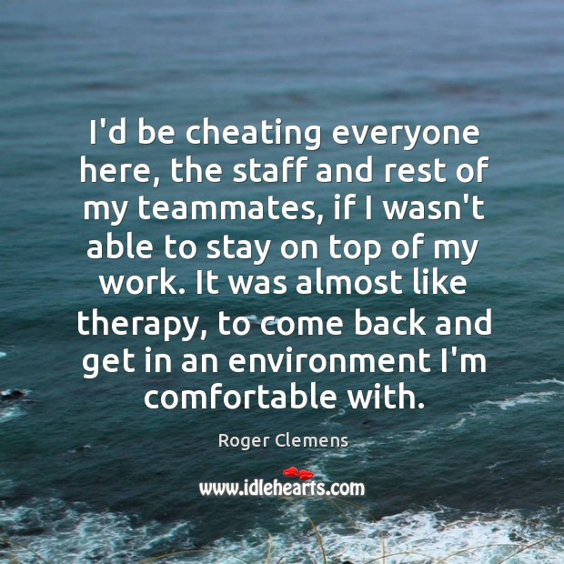 I'd be cheating everyone here, the staff and rest of my teammates, Roger Clemens Picture Quote