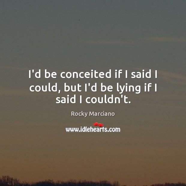 I'd be conceited if I said I could, but I'd be lying if I said I couldn't. Image