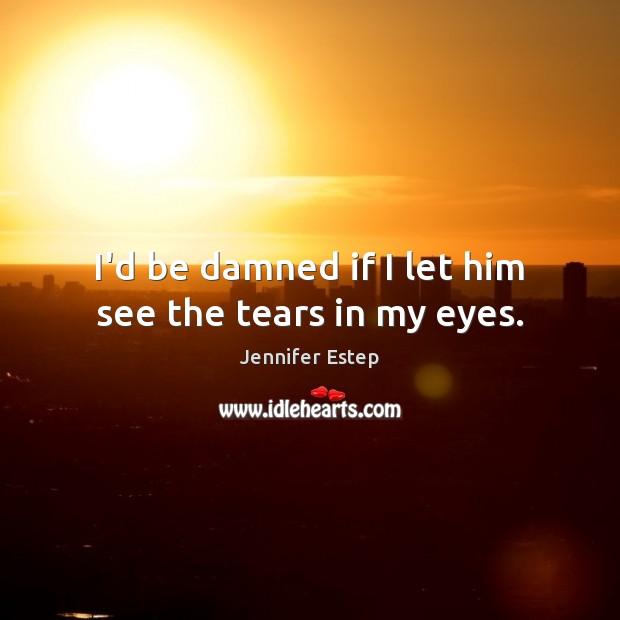 I'd be damned if I let him see the tears in my eyes. Image