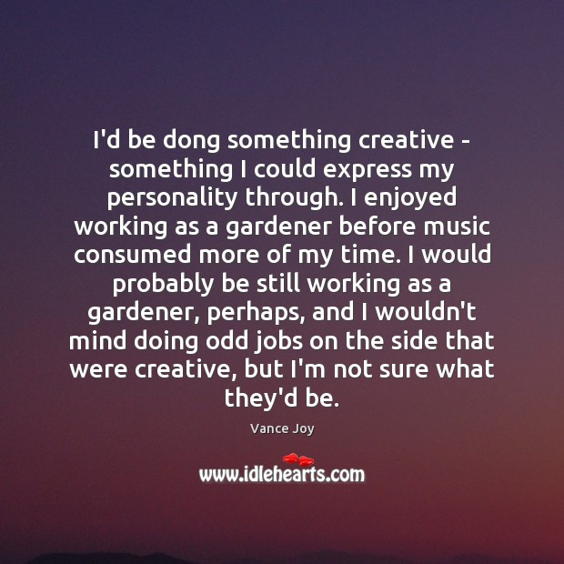 I'd be dong something creative – something I could express my personality Image