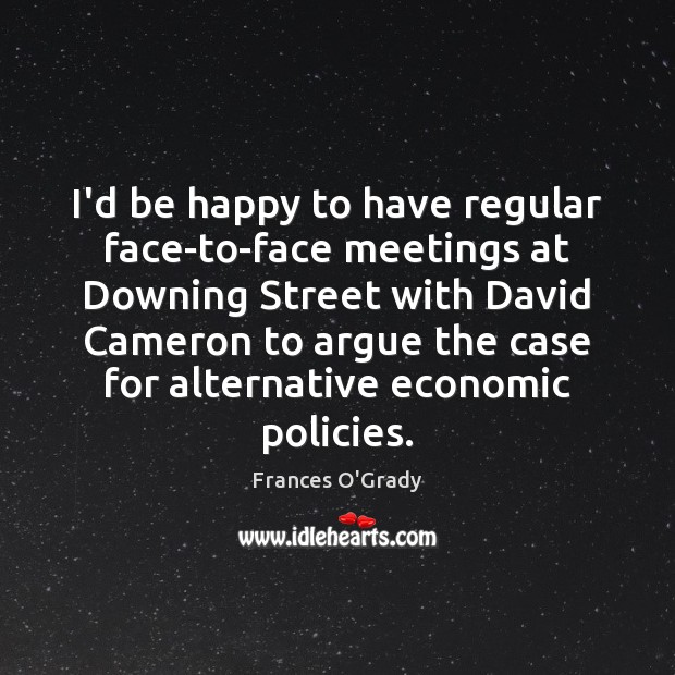 I'd be happy to have regular face-to-face meetings at Downing Street with Image