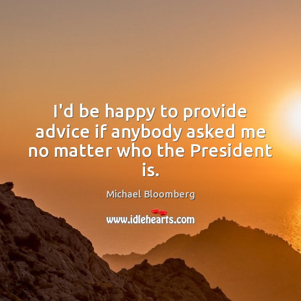 I'd be happy to provide advice if anybody asked me no matter who the President is. Michael Bloomberg Picture Quote