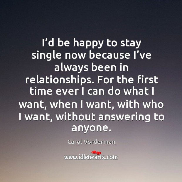 I'd be happy to stay single now because I've always been in relationships. Carol Vorderman Picture Quote