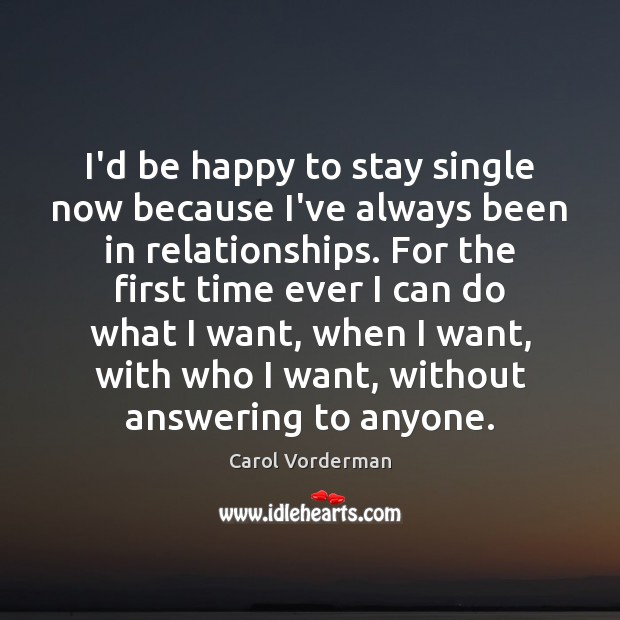 I'd be happy to stay single now because I've always been in Carol Vorderman Picture Quote