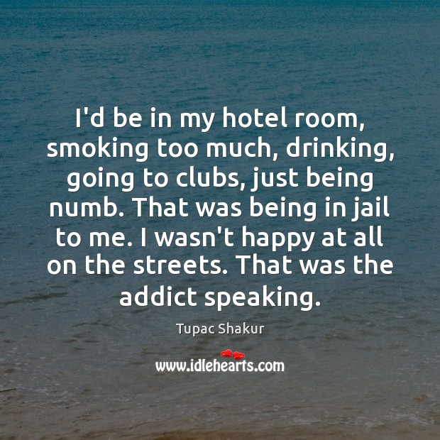 I'd be in my hotel room, smoking too much, drinking, going to Image