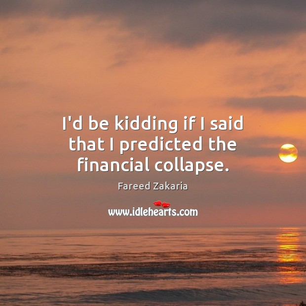 I'd be kidding if I said that I predicted the financial collapse. Fareed Zakaria Picture Quote
