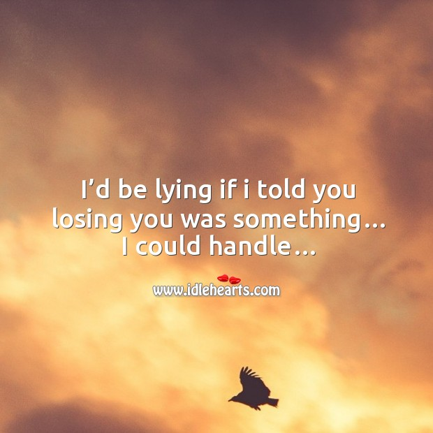 I'd be lying if I told you losing you was something… I could handle… Image