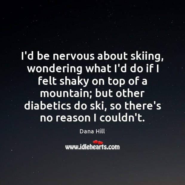 I'd be nervous about skiing, wondering what I'd do if I felt Image