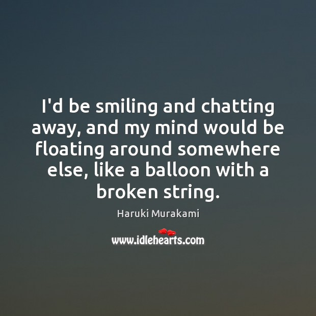 I'd be smiling and chatting away, and my mind would be floating Image
