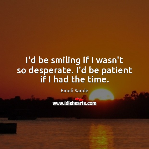 I'd be smiling if I wasn't so desperate. I'd be patient if I had the time. Emeli Sande Picture Quote