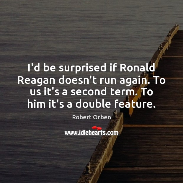 I'd be surprised if Ronald Reagan doesn't run again. To us it's Image