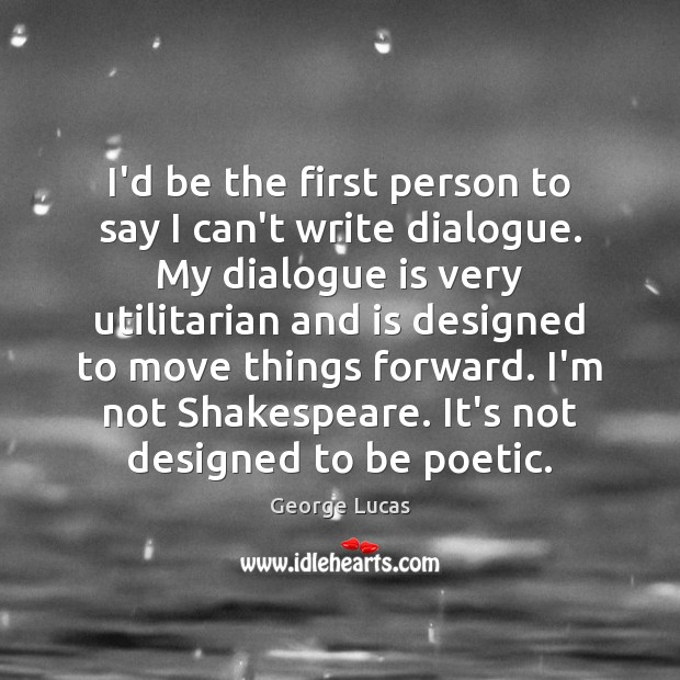 I'd be the first person to say I can't write dialogue. My George Lucas Picture Quote
