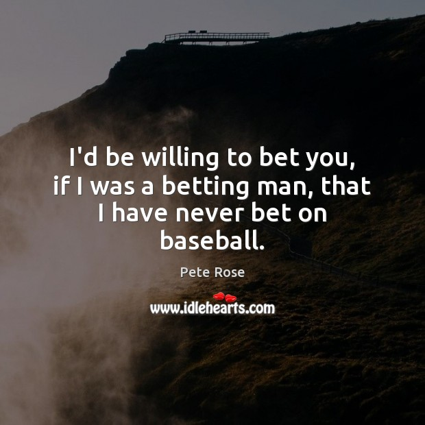 I'd be willing to bet you, if I was a betting man, that I have never bet on baseball. Image