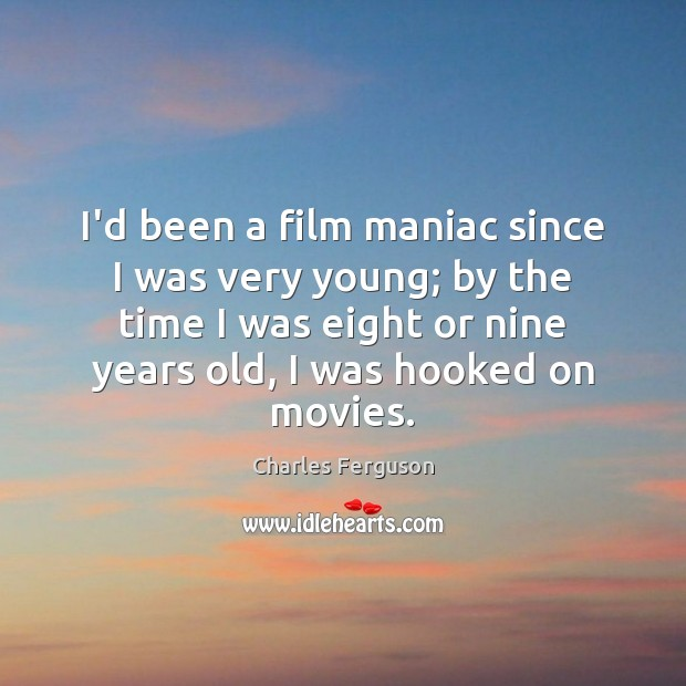 I'd been a film maniac since I was very young; by the Charles Ferguson Picture Quote