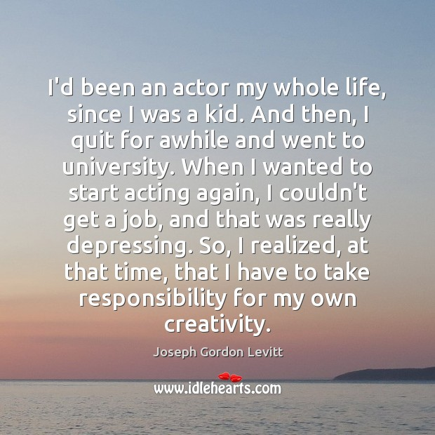 I'd been an actor my whole life, since I was a kid. Joseph Gordon Levitt Picture Quote