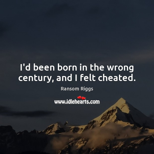 Ransom Riggs Picture Quote image saying: I'd been born in the wrong century, and I felt cheated.