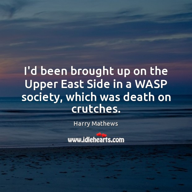 I'd been brought up on the Upper East Side in a WASP society, which was death on crutches. Harry Mathews Picture Quote