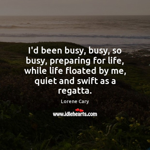 I'd been busy, busy, so busy, preparing for life, while life floated Image