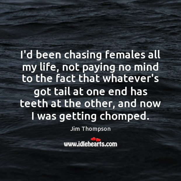 Image, I'd been chasing females all my life, not paying no mind to