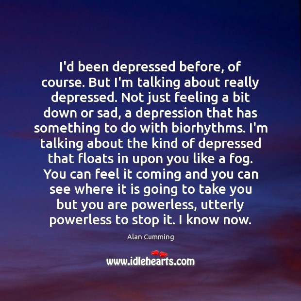 Image, I'd been depressed before, of course. But I'm talking about really depressed.