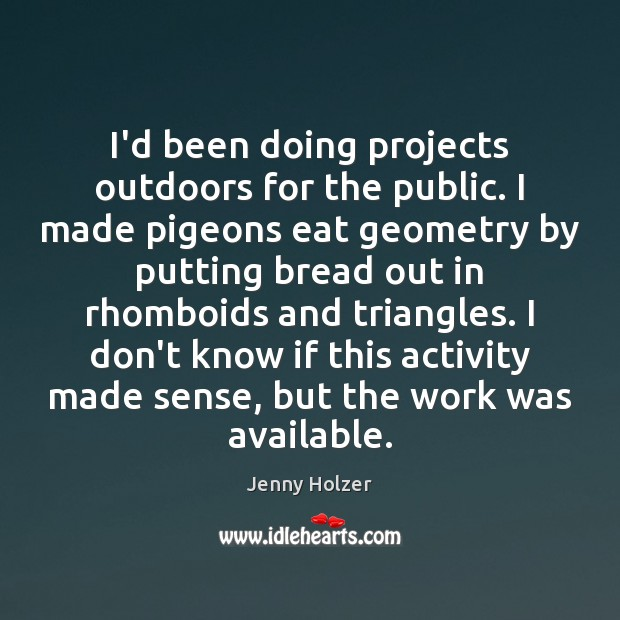 I'd been doing projects outdoors for the public. I made pigeons eat Jenny Holzer Picture Quote