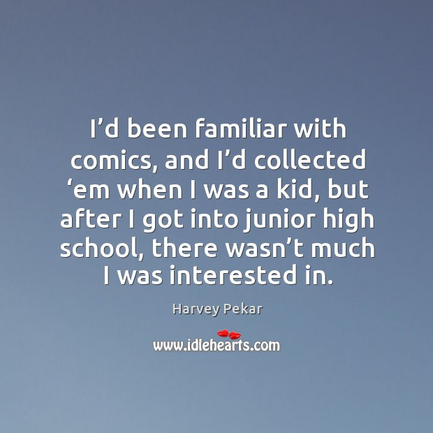 I'd been familiar with comics, and I'd collected 'em when I was a kid Harvey Pekar Picture Quote
