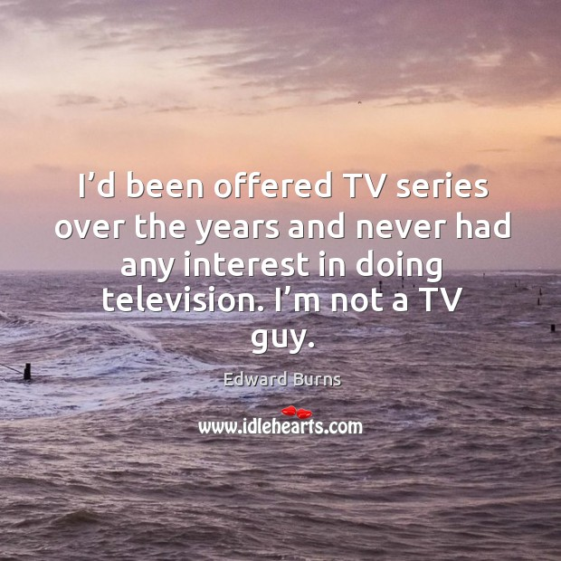 I'd been offered tv series over the years and never had any interest in doing television. I'm not a tv guy. Edward Burns Picture Quote