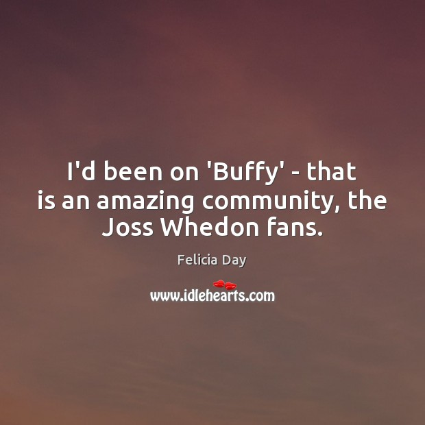 I'd been on 'Buffy' – that is an amazing community, the Joss Whedon fans. Image