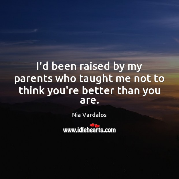 Image, I'd been raised by my parents who taught me not to think you're better than you are.