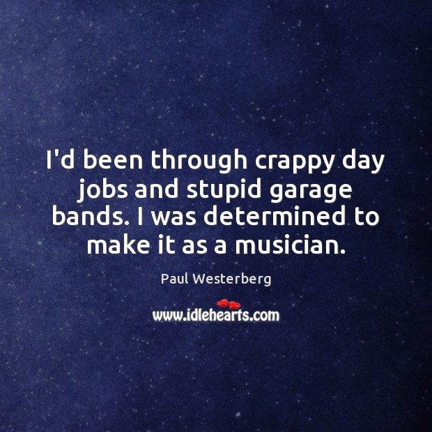 I'd been through crappy day jobs and stupid garage bands. I was Image